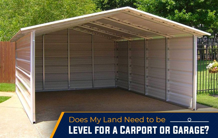Does My Land Need To Be Level for a Carport or Garage