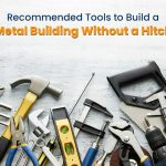 Recommended Tools to Build a Metal Building Without a Hitch